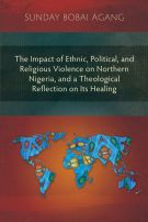 The Impact of Ethnic, Political, and Religious Violence on Northern Nigeria, and a Theological Reflection on Its Healing