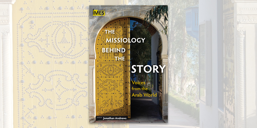 The Missiology behind the Story: Voices from the Arab World edited by Jonathan Andrews in the Institute of Middle East Studies Series, Langham Global Library