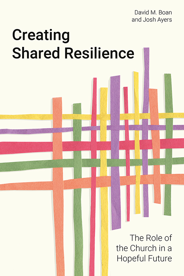 Creating Shared Resilience: The Role of the Church in a Hopeful Future by David M. Boan and Josh Ayers