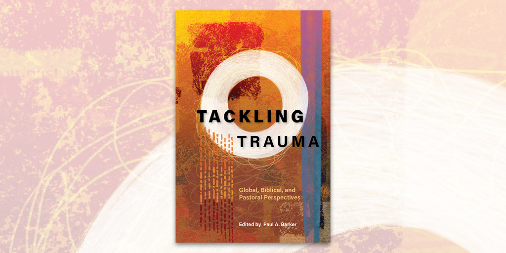 Tackling Trauma: Global, Biblical, and Pastoral Perspectives edited by Bishop Paul Barker, Langham Global Library